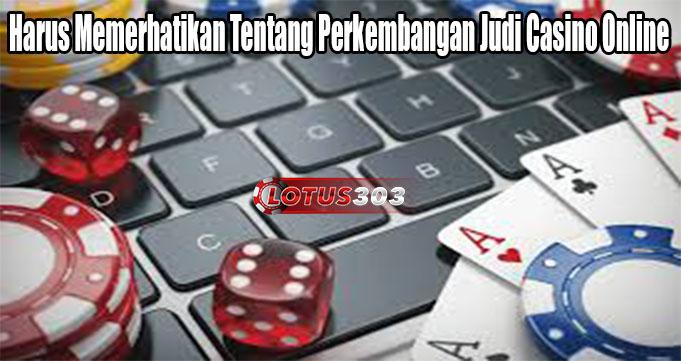 Harus Memerhatikan Tentang Perkembangan Judi Casino Online