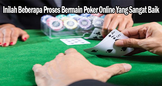 Inilah Beberapa Proses Bermain Poker Online Yang Sangat Baik